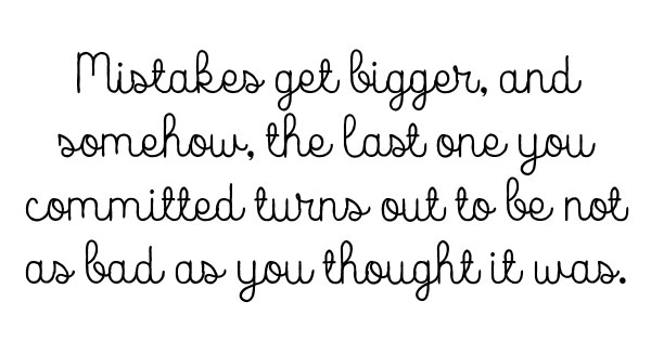 Mistakes get bigger, and somehow, the last one you committed turns out to be not as bad as you thought it was.