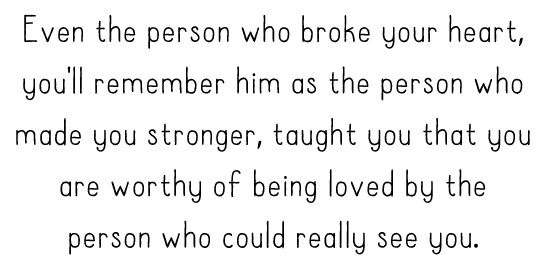 Even the person who broke your heart, you'll remember him as the person who made you stronger, taught you that you are worthy of being loved by the person who could really see you.