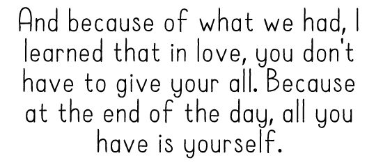 And because of what we had, I learned that in love, you don't have to give your all. Because at the end of the day, all you have is yourself.