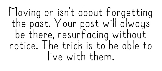 Moving on isn't about forgetting the past. Your past will always be there, resurfacing without notice. The trick is to be able to live with them.