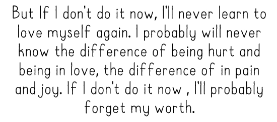 But If I don't do it now, I'll never learn to love myself again. I probably will never know the difference of being hurt and being in love, the difference of in pain and joy. If I don't do it now , I'll probably forget my worth.