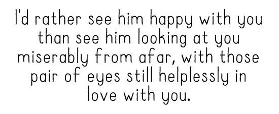I'd rather see him happy with you than see him looking at you miserably from afar, with those pair of eyes still helplessly in love with you.