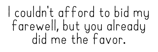 I couldn't afford to bid my farewell, but you already did me the favor.