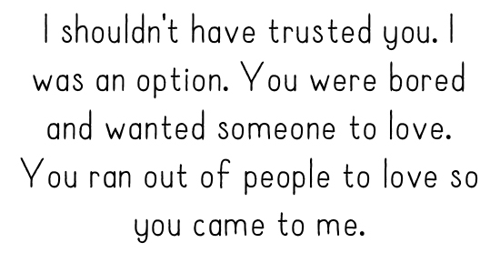 I shouldn't have trusted you. I was an option. You were bored and wanted someone to love. You ran out of people to love so you came to me.