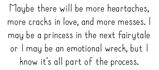 Maybe there will be more heartaches, more cracks in love, and more messes. I may be a princess in the next fairytale or I may be an emotional wreck, but I know it's all part of the process.