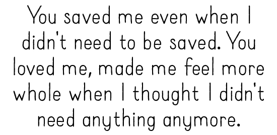 You saved me even when I didn't need to be saved. You loved me, made me feel more whole when I thought I didn't need anything anymore.