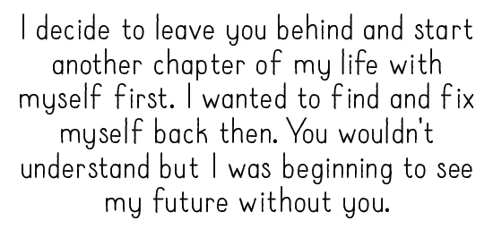 I decide to leave you behind and start another chapter of my life with myself first. I wanted to find and fix myself back then. You wouldn't understand but I was beginning to see my future without you.