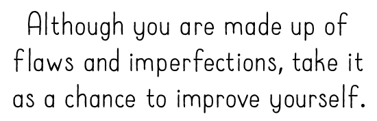 Although you are made up of flaws and imperfections, take it as a chance to improve yourself.