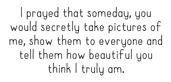 I prayed that someday, you would secretly take pictures of me, show them to everyone and tell them how beautiful you think I truly am.