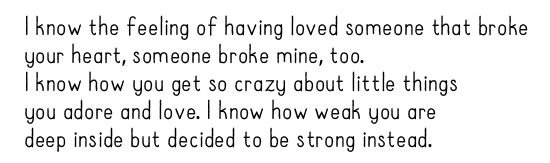 I know the feeling of having loved someone that broke  your heart, someone broke mine, too.  I know how you get so crazy about little things  you adore and love. I know how weak you are  deep inside but decided to be strong instead.