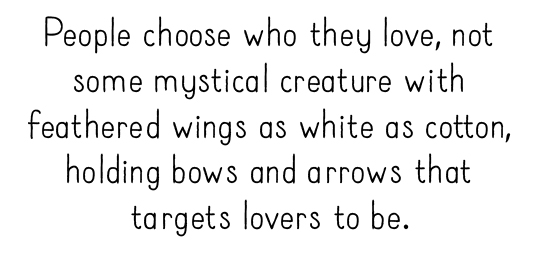 People choose who they love, not some mystical creature with feathered wings as white as cotton, holding bows and arrows that targets lovers to be.