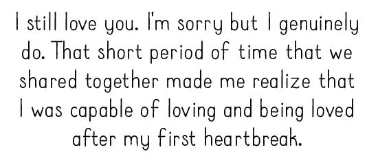 I still love you. I'm sorry but I genuinely do. That short period of time that we shared together made me realize that I was capable of loving and being loved after my first heartbreak.