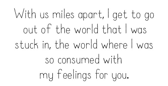 With us miles apart, I get to go out of the world that I was stuck in, the world where I was so consumed with  my feelings for you.