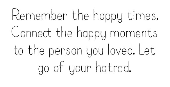 Remember the happy times. Connect the happy moments to the person you loved. Let go of your hatred.