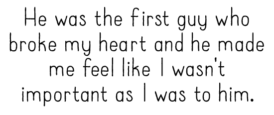 He was the first guy who broke my heart and he made me feel like I wasn't important as I was to him.