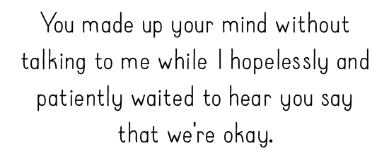 You made up your mind without talking to me while I hopelessly and patiently waited to hear you say that we're okay.