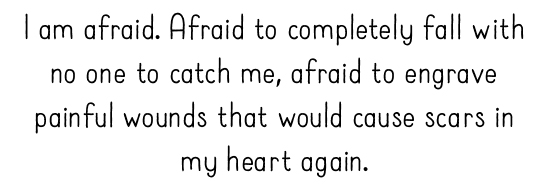 I am afraid. Afraid to completely fall with no one to catch me, afraid to engrave painful wounds that would cause scars in my heart again.