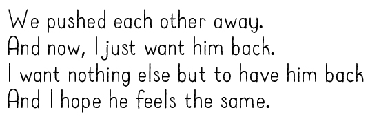 We pushed each other away. And now, I just want him back. I want nothing else but to have him back And I hope he feels the same.