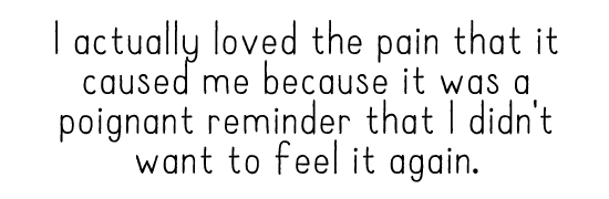 I actually loved the pain that it caused me because it was a poignant reminder that I didn't want to feel it again.