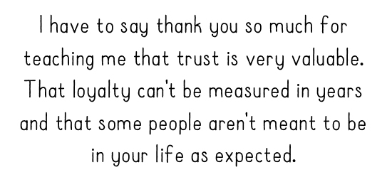 I have to say thank you so much for teaching me that trust is very valuable. That loyalty can't be measured in years and that some people aren't meant to be in your life as expected.
