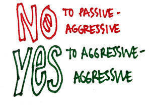 No to passive-aggressive, yes to aggressive-aggressive