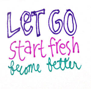 Let go, start fresh, become better