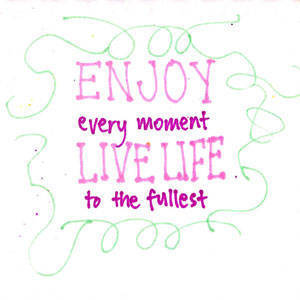 Enjoy every moment, live life to the fullest