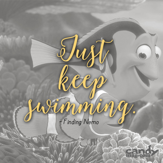 Just keep swimming. —Finding Nemo