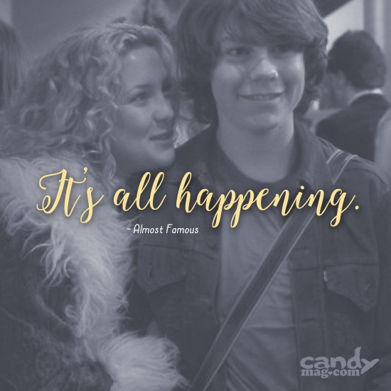 It's all happening. —Almost Famous
