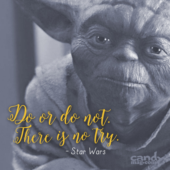 Do or do not. There is no try. —Star Wars
