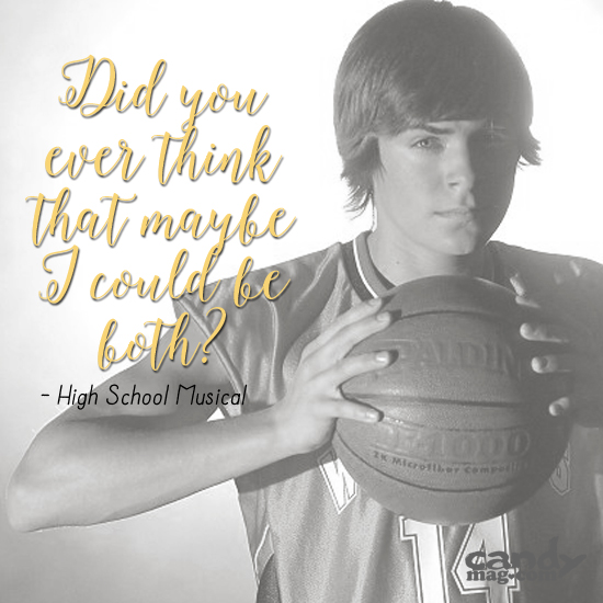 """Did you ever think that maybe I could be both?"" —High School Musical"