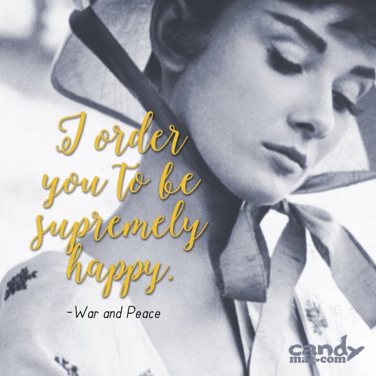 I order you to be supremely happy. —War and Peace