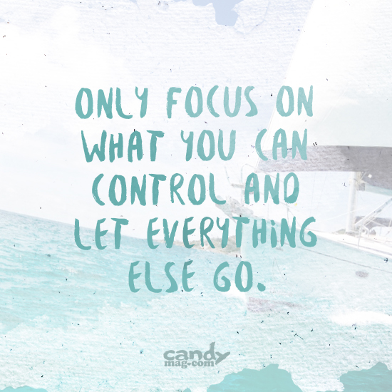 Only focus on what you can control and let everything else go.